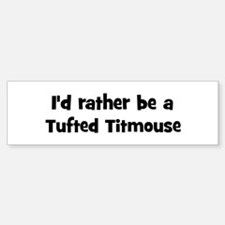 Rather be a Tufted Titmouse Bumper Bumper Bumper Sticker