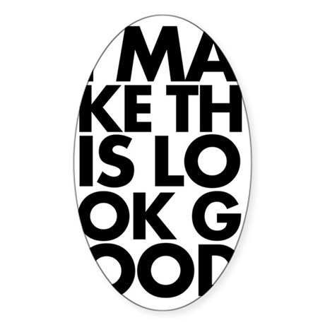 I Make This Look Good Sticker (Oval)
