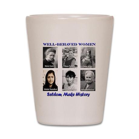 Well-Behaved Women Seldom Make History Shot Glass