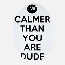 Calmer than you are dude Oval Ornament