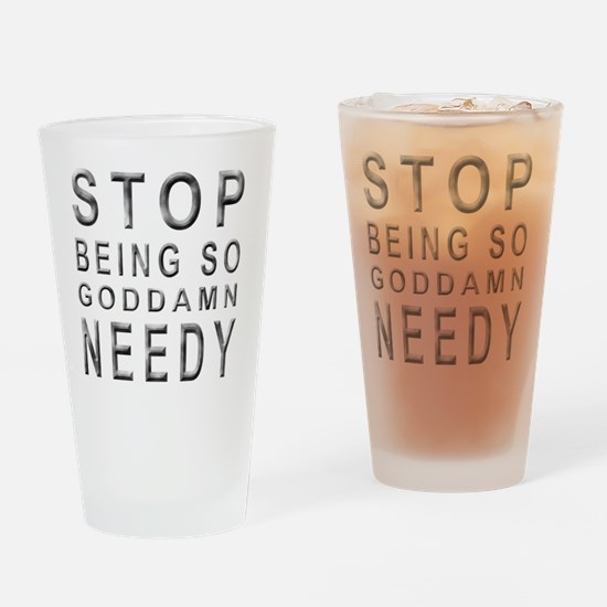 So Needy Drinking Glass