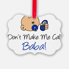 Dont Make Me Call Baba Ornament