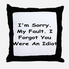 Sorry My Fault,I Forgot You Were An Idiot Throw Pi
