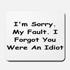 Sorry My Fault,I Forgot You Were An Idiot Mousepad