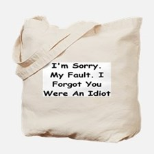 Sorry My Fault,I Forgot You Were An Idiot Tote Bag