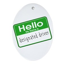 HELLO MY NAME IS DESIGNATED DRIVER Oval Ornament