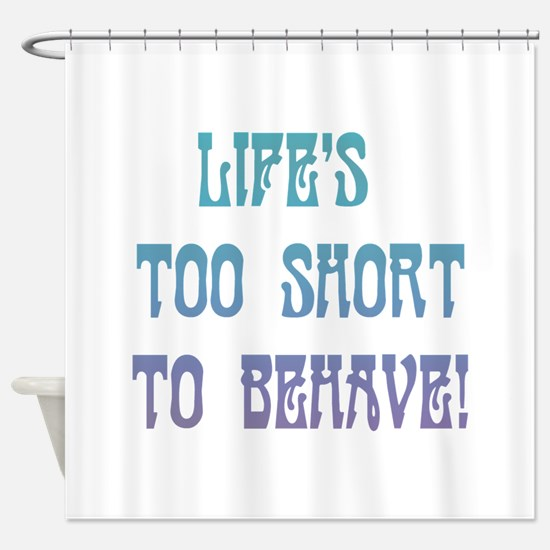 Life's Too Short to Behave Shower Curtain