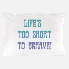 Life's Too Short to Behave Pillow Case