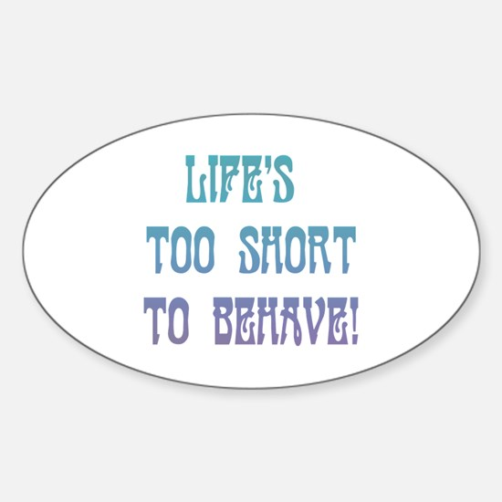 Life's Too Short to Behave Sticker (Oval)