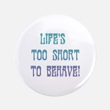 "Life's Too Short to Behave 3.5"" Button"