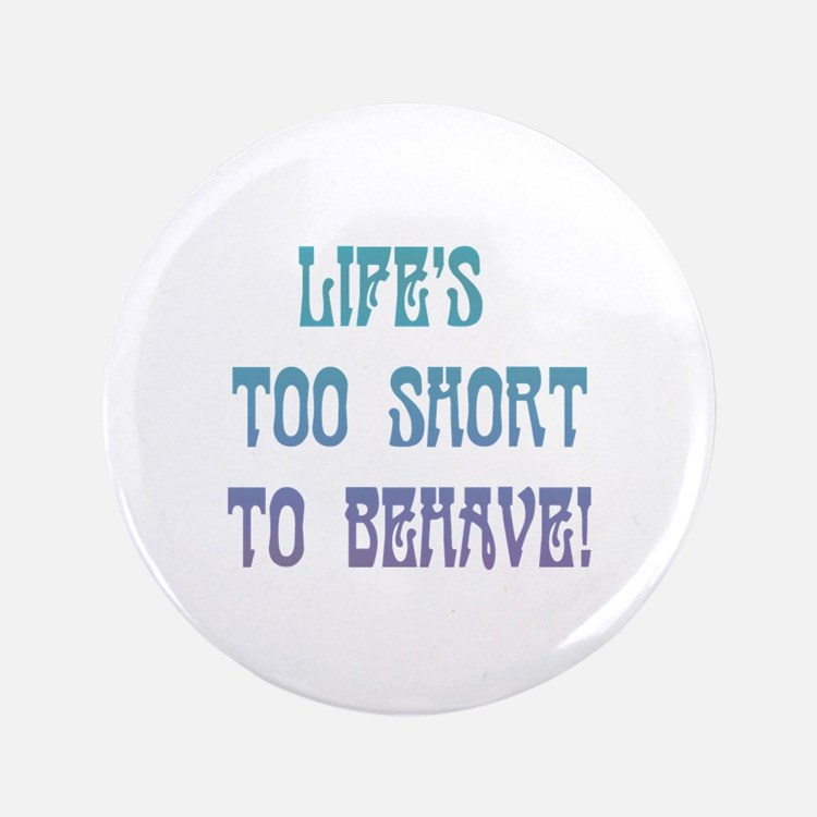 """Life's Too Short to Behave 3.5"""" Button"""
