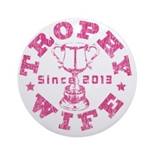Trophy Wife Since 2013 pink Round Ornament