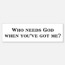 Who needs God? Bumper Bumper Bumper Sticker
