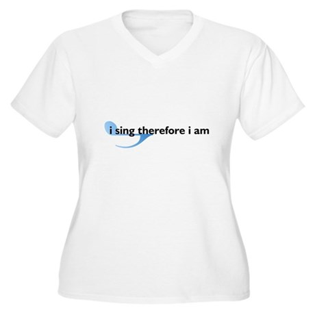 I Sing Therefore I Am Women's Plus Size V-Neck T-S