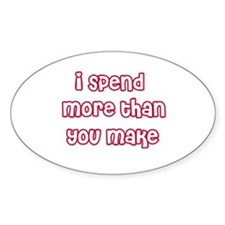 I Spend More Than You Make Oval Decal