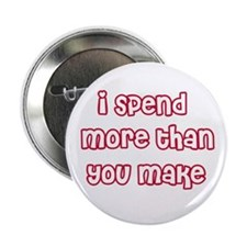 I Spend More Than You Make Button