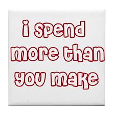 I Spend More Than You Make Tile Coaster