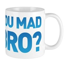 You mad bro? u mad? Mug