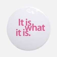 """""""It is what it is"""" Ornament (Round)"""