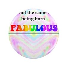 "Not The Same As Being Born FABULOUS St 3.5"" Button"