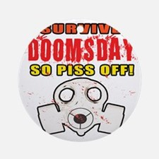 I Survived DOOMSDAY...SO PISS OFF Round Ornament