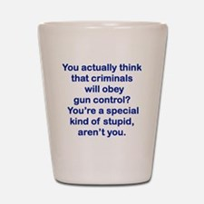 YOU ACTUALLY THINK THAT CRIMINALS WILL  Shot Glass