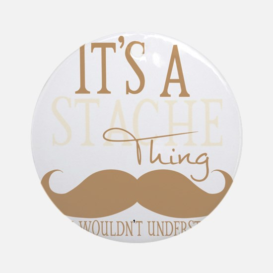 Its A Stache Thing Round Ornament