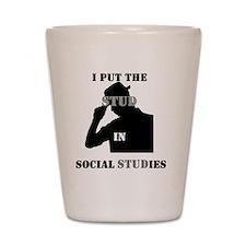 I put the Stud in Social STUDies Shot Glass