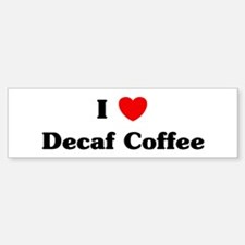 I love Decaf Coffee Bumper Bumper Bumper Sticker