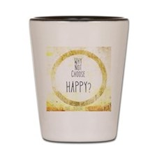 Why Not Choose Happy? Shot Glass