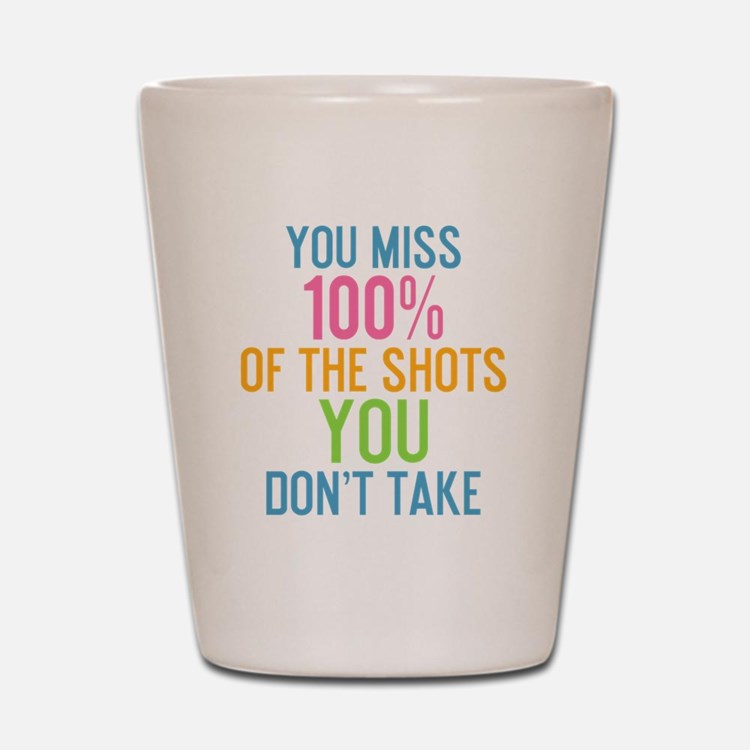 bottle You miss 100% of the shots you d Shot Glass