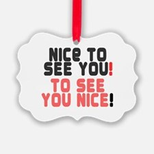 NICE TO SEE YOU - TO SEE YOU NICE Ornament