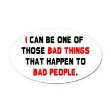 I CAN BE ONE OF THOSE BAD THINGS T Oval Car Magnet