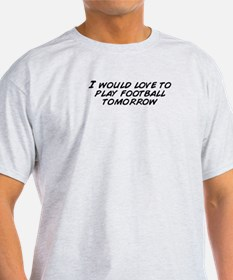 I would love to play football tomorr T-Shirt