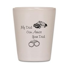 My Dad Can Arrest Your Dad Shot Glass