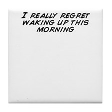 I really regret waking up this mornin Tile Coaster