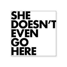 """She doesn't even go here Square Sticker 3"""" x 3"""""""