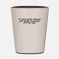 I hate when people get knee injuries. I Shot Glass