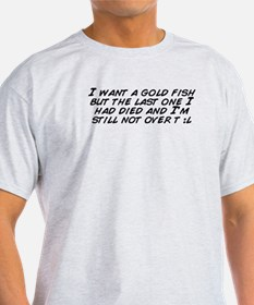 I want a gold fish but the last one  T-Shirt