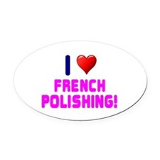 I LOVE FRENCH POLISHING! Oval Car Magnet