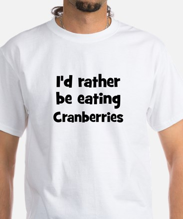 Rather be eating Cranberries White T-Shirt