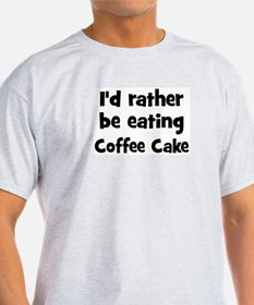 Rather be eating Coffee Cake T-Shirt