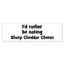 Rather be eating Sharp Chedd Bumper Bumper Sticker