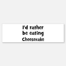 Rather be eating Cheesecake Bumper Bumper Bumper Sticker