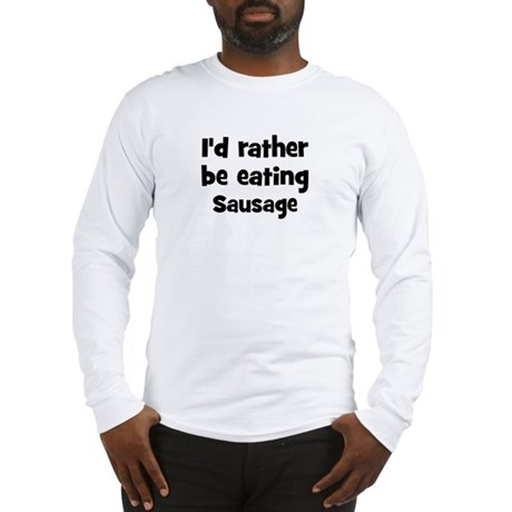 Rather be eating Sausage Long Sleeve T-Shirt