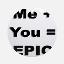 Me Plus You Equals Epic Round Ornament