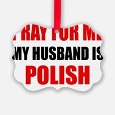 Pray For Me My Husband Is Polish Ornament