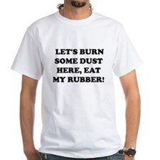 Lets Burn some dust here, eat my rubber -- T-Shirt
