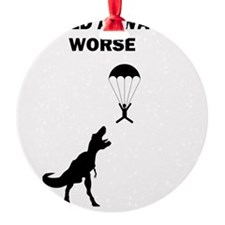 It could always be worse Ornament