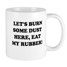 Lets Burn Some Dust Here, Eat My Rubber -- Mugs